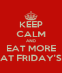 KEEP CALM AND EAT MORE AT FRIDAY'S - Personalised Poster A4 size