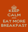 KEEP CALM AND EAT MORE BREAKFAST - Personalised Poster A4 size
