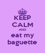 KEEP CALM AND eat my baguette - Personalised Poster A4 size
