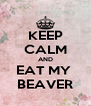 KEEP CALM AND EAT MY  BEAVER - Personalised Poster A4 size