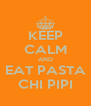 KEEP CALM AND EAT PASTA CHI PIPI - Personalised Poster A4 size