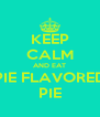 KEEP CALM AND EAT PIE FLAVORED PIE - Personalised Poster A4 size