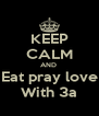 KEEP CALM AND  Eat pray love  With 3a  - Personalised Poster A4 size