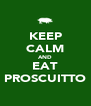 KEEP CALM AND EAT PROSCUITTO - Personalised Poster A4 size
