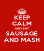KEEP CALM AND EAT SAUSAGE AND MASH - Personalised Poster A4 size