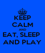 KEEP CALM AND EAT, SLEEP  AND PLAY - Personalised Poster A4 size