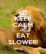 KEEP CALM AND EAT SLOWER! - Personalised Poster A4 size