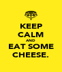 KEEP CALM AND EAT SOME CHEESE. - Personalised Poster A4 size