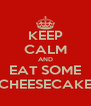 KEEP CALM AND EAT SOME CHEESECAKE - Personalised Poster A4 size