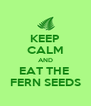 KEEP CALM AND EAT THE  FERN SEEDS - Personalised Poster A4 size