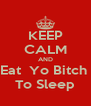 KEEP CALM AND Eat  Yo Bitch  To Sleep - Personalised Poster A4 size