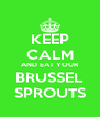 KEEP CALM AND EAT YOUR BRUSSEL SPROUTS - Personalised Poster A4 size
