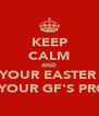KEEP CALM AND EAT YOUR EASTER EGG COS YOUR GF'S PROUD. - Personalised Poster A4 size