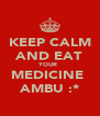 KEEP CALM AND EAT YOUR  MEDICINE  AMBU :* - Personalised Poster A4 size