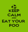 KEEP CALM AND EAT YOUR  POO - Personalised Poster A4 size