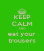 KEEP CALM AND eat your trousers - Personalised Poster A4 size
