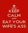KEEP CALM AND EAT YOUR WIFE'S ASS - Personalised Poster A4 size