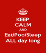 KEEP CALM AND Eat/Poo/Sleep ALL day long - Personalised Poster A4 size