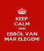 KEEP CALM AND EBBŐL VAN MÁR ELEGEM! - Personalised Poster A4 size