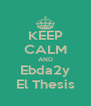 KEEP CALM AND Ebda2y El Thesis - Personalised Poster A4 size