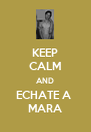 KEEP CALM AND ECHATE A  MARA - Personalised Poster A4 size