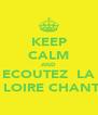 KEEP CALM AND ECOUTEZ  LA LA LOIRE CHANTER - Personalised Poster A4 size