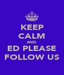 KEEP CALM AND ED PLEASE FOLLOW US - Personalised Poster A4 size
