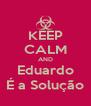KEEP CALM AND Eduardo É a Solução - Personalised Poster A4 size