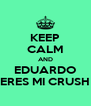 KEEP CALM AND EDUARDO ERES MI CRUSH - Personalised Poster A4 size