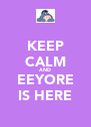 KEEP CALM AND EEYORE IS HERE - Personalised Poster A4 size