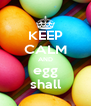 KEEP CALM AND egg shall - Personalised Poster A4 size