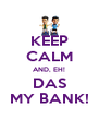 KEEP CALM AND, EH! DAS MY BANK! - Personalised Poster A4 size