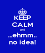 KEEP CALM and ...ehmm.. no idea! - Personalised Poster A4 size