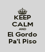 KEEP CALM AND El Gordo Pa'l Piso - Personalised Poster A4 size