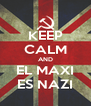 KEEP CALM AND EL MAXI ES NAZI - Personalised Poster A4 size