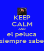 KEEP CALM AND el peluca siempre sabe - Personalised Poster A4 size