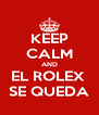 KEEP CALM AND EL ROLEX  SE QUEDA - Personalised Poster A4 size