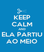 KEEP CALM AND ELA PARTIU AO MEIO - Personalised Poster A4 size