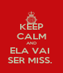 KEEP CALM AND ELA VAI  SER MISS.  - Personalised Poster A4 size