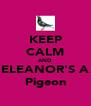 KEEP CALM AND ELEANOR'S A Pigeon - Personalised Poster A4 size