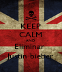 KEEP CALM AND Eliminar  Justin bieber - Personalised Poster A4 size
