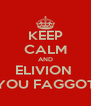 KEEP CALM AND ELIVION  YOU FAGGOT - Personalised Poster A4 size