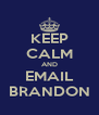 KEEP CALM AND EMAIL BRANDON - Personalised Poster A4 size