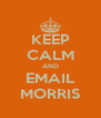 KEEP CALM AND EMAIL MORRIS - Personalised Poster A4 size