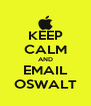 KEEP CALM AND EMAIL OSWALT - Personalised Poster A4 size