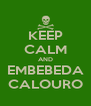 KEEP CALM AND EMBEBEDA CALOURO - Personalised Poster A4 size