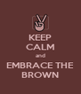 KEEP CALM and EMBRACE THE BROWN - Personalised Poster A4 size