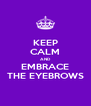 KEEP CALM AND EMBRACE THE EYEBROWS - Personalised Poster A4 size