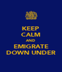 KEEP CALM AND EMIGRATE DOWN UNDER - Personalised Poster A4 size
