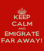 KEEP CALM AND EMIGRATE FAR AWAY! - Personalised Poster A4 size